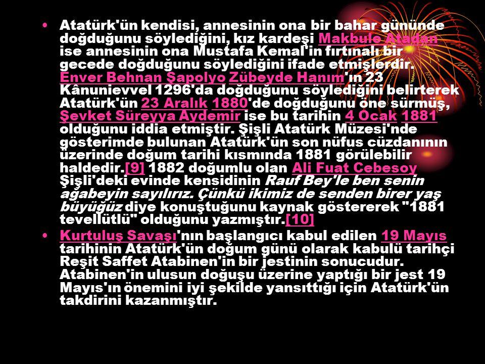 Atatürk ün kendisi, annesinin ona bir bahar gününde doğduğunu söylediğini, kız kardeşi Makbule Atadan ise annesinin ona Mustafa Kemal in fırtınalı bir gecede doğduğunu söylediğini ifade etmişlerdir. Enver Behnan Şapolyo Zübeyde Hanım ın 23 Kânunievvel 1296 da doğduğunu söylediğini belirterek Atatürk ün 23 Aralık 1880 de doğduğunu öne sürmüş, Şevket Süreyya Aydemir ise bu tarihin 4 Ocak 1881 olduğunu iddia etmiştir. Şişli Atatürk Müzesi nde gösterimde bulunan Atatürk ün son nüfus cüzdanının üzerinde doğum tarihi kısmında 1881 görülebilir haldedir.[9] 1882 doğumlu olan Ali Fuat Cebesoy Şişli deki evinde kensidinin Rauf Bey le ben senin ağabeyin sayılırız. Çünkü ikimiz de senden birer yaş büyüğüz diye konuştuğunu kaynak göstererek 1881 tevellütlü olduğunu yazmıştır.[10]